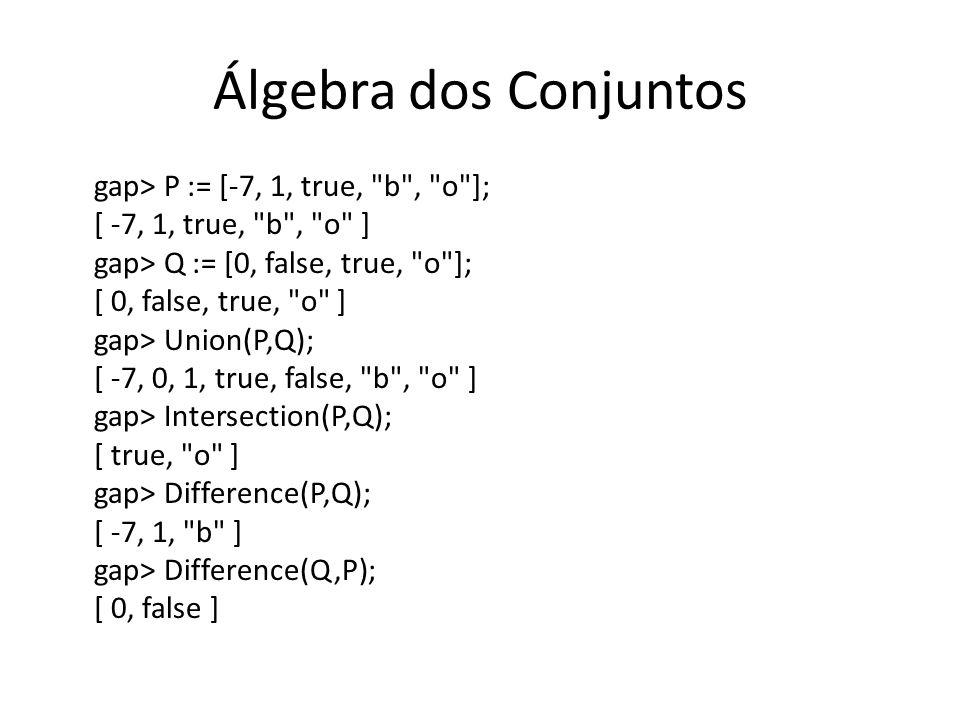 Álgebra dos Conjuntos gap> P := [-7, 1, true, b , o ];